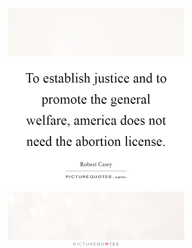 To establish justice and to promote the general welfare, america does not need the abortion license Picture Quote #1