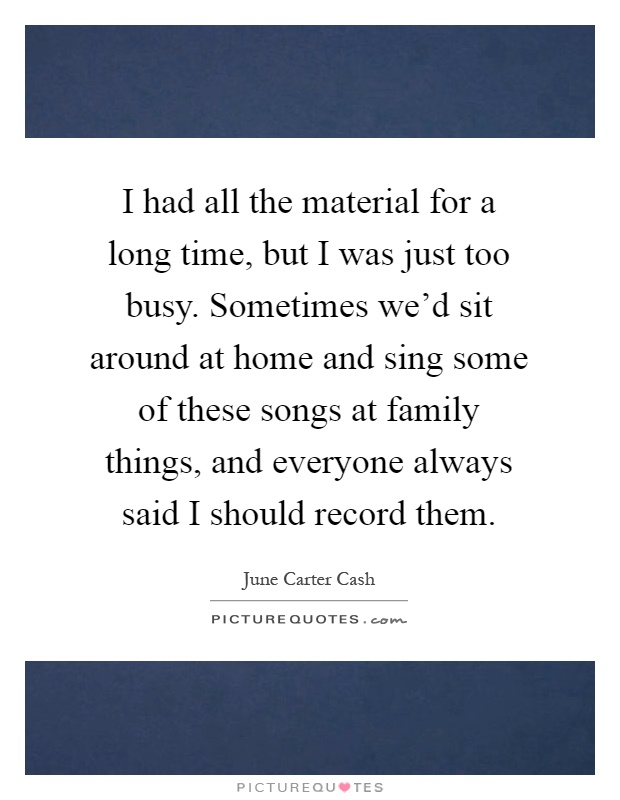 I had all the material for a long time, but I was just too busy. Sometimes we'd sit around at home and sing some of these songs at family things, and everyone always said I should record them Picture Quote #1