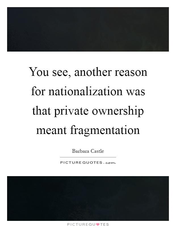 You see, another reason for nationalization was that private ownership meant fragmentation Picture Quote #1