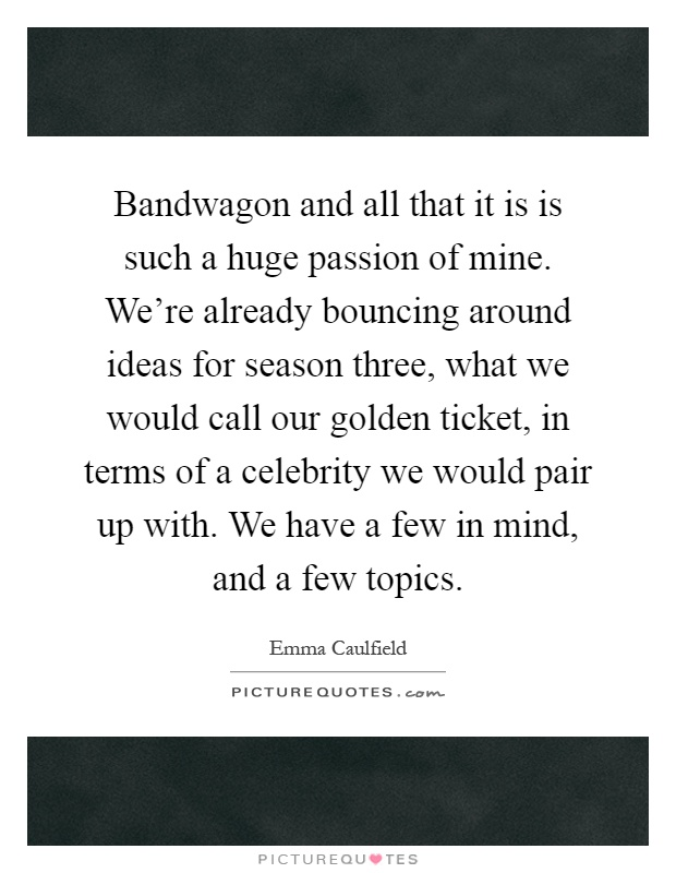 Bandwagon and all that it is is such a huge passion of mine. We're already bouncing around ideas for season three, what we would call our golden ticket, in terms of a celebrity we would pair up with. We have a few in mind, and a few topics Picture Quote #1