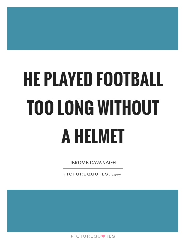 He played football too long without a helmet Picture Quote #1