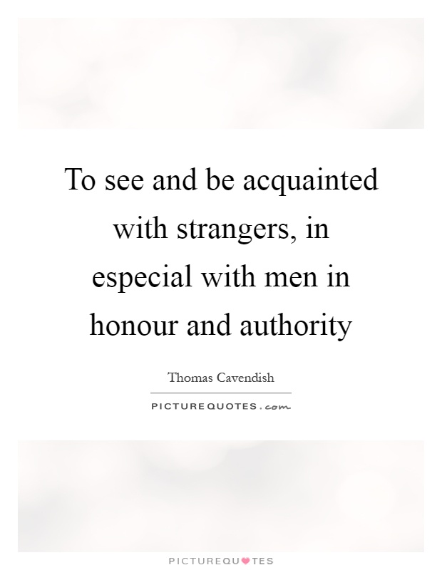To see and be acquainted with strangers, in especial with men in honour and authority Picture Quote #1