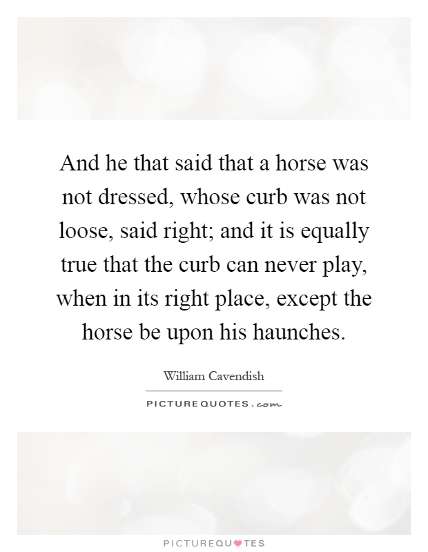 And he that said that a horse was not dressed, whose curb was not loose, said right; and it is equally true that the curb can never play, when in its right place, except the horse be upon his haunches Picture Quote #1