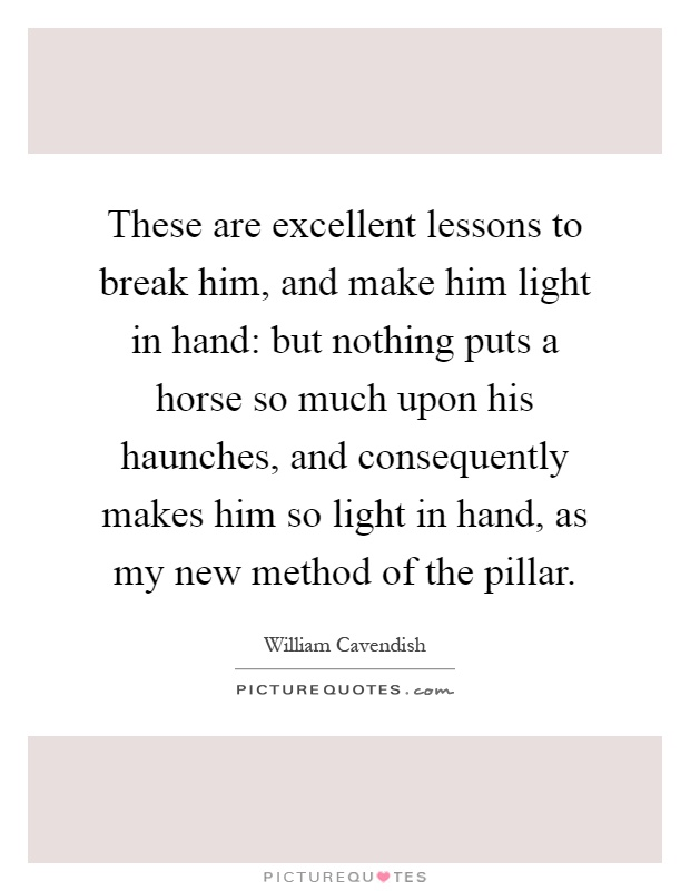 These are excellent lessons to break him, and make him light in hand: but nothing puts a horse so much upon his haunches, and consequently makes him so light in hand, as my new method of the pillar Picture Quote #1