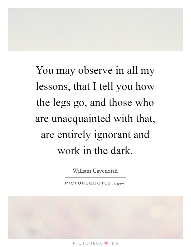 You may observe in all my lessons, that I tell you how the legs go, and those who are unacquainted with that, are entirely ignorant and work in the dark Picture Quote #1