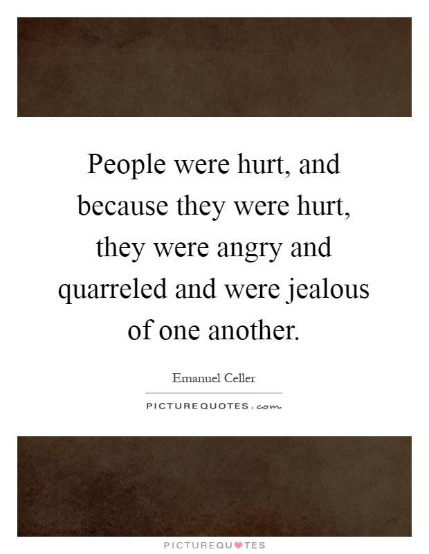 People were hurt, and because they were hurt, they were angry and quarreled and were jealous of one another Picture Quote #1