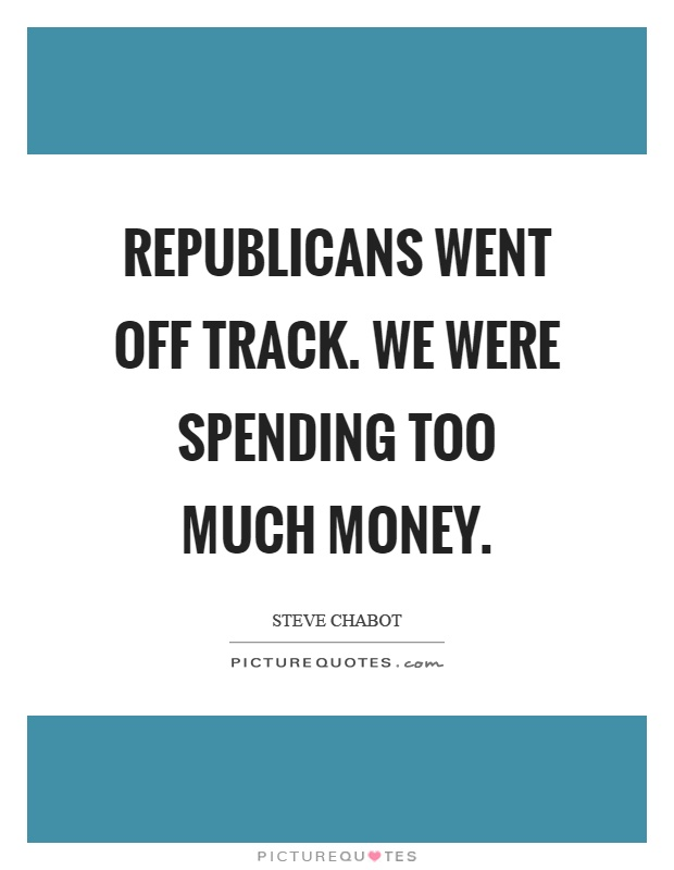 Republicans went off track. We were spending too much money Picture Quote #1
