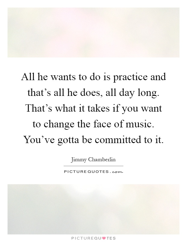 All he wants to do is practice and that's all he does, all day long. That's what it takes if you want to change the face of music. You've gotta be committed to it Picture Quote #1