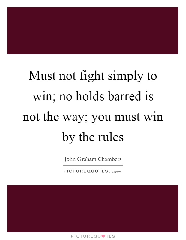 Must not fight simply to win; no holds barred is not the way; you must win by the rules Picture Quote #1