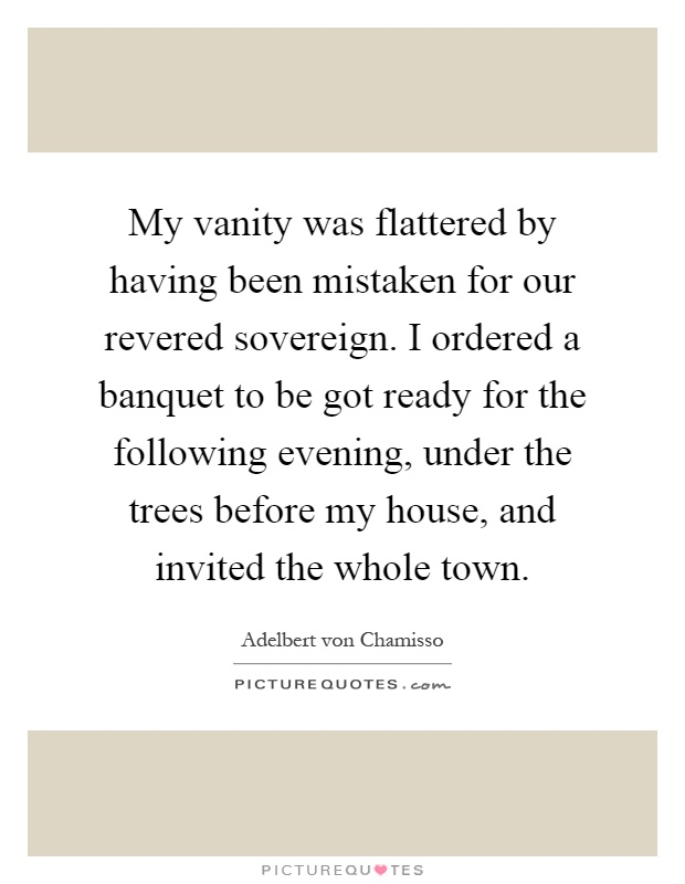 My vanity was flattered by having been mistaken for our revered sovereign. I ordered a banquet to be got ready for the following evening, under the trees before my house, and invited the whole town Picture Quote #1