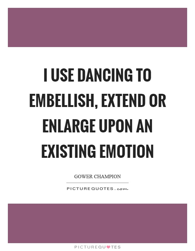 I use dancing to embellish, extend or enlarge upon an existing emotion Picture Quote #1