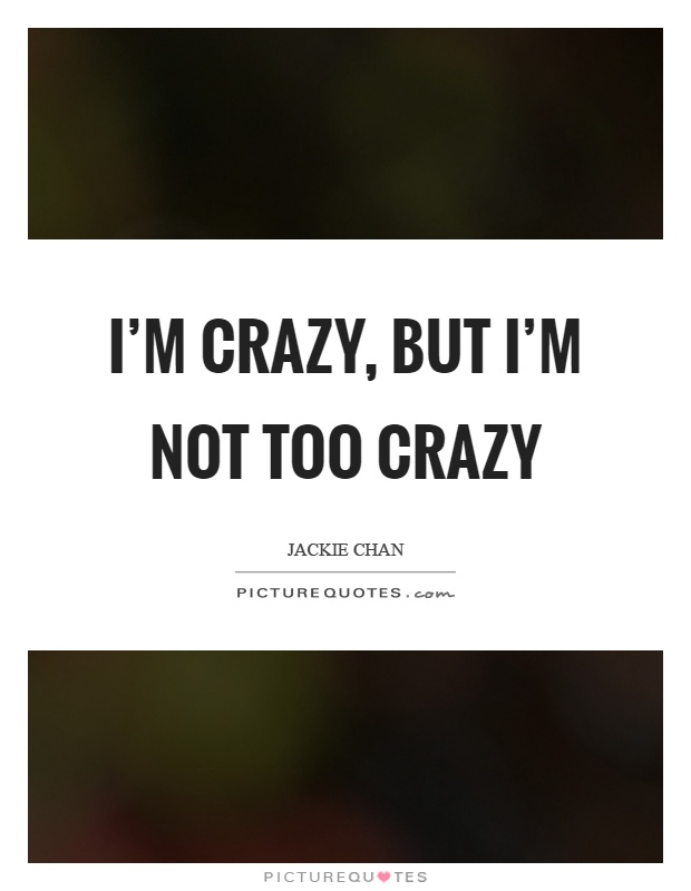 I'm crazy, but I'm not too crazy Picture Quote #1