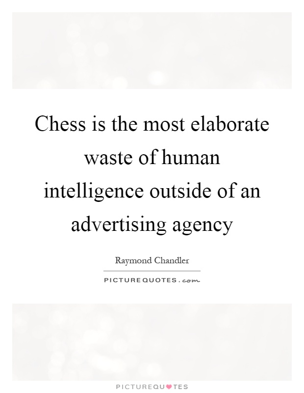 Chess is the most elaborate waste of human intelligence outside of an advertising agency Picture Quote #1