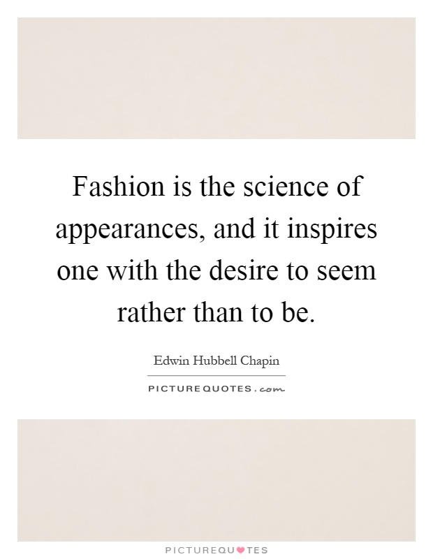 Fashion is the science of appearances, and it inspires one with the desire to seem rather than to be Picture Quote #1
