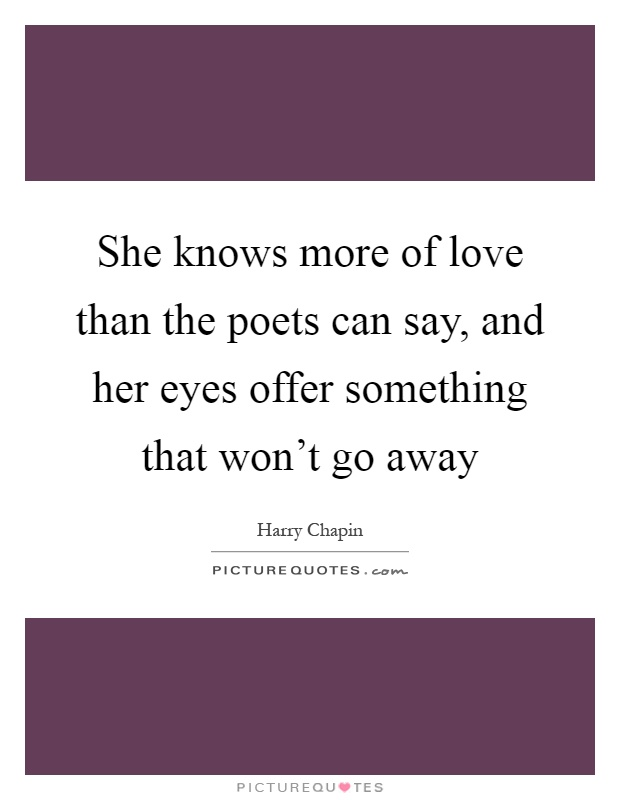 She knows more of love than the poets can say, and her eyes offer something that won't go away Picture Quote #1