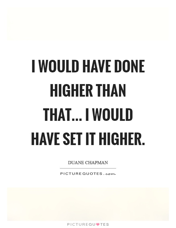 I would have done higher than that... I would have set it higher Picture Quote #1