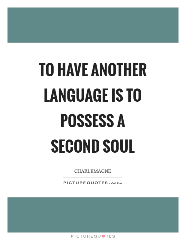 To Have Another Language Is To Possess A Second Soul