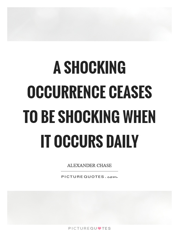 A shocking occurrence ceases to be shocking when it occurs daily Picture Quote #1