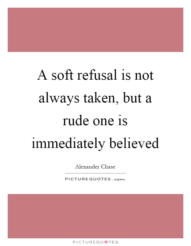 A soft refusal is not always taken, but a rude one is immediately believed Picture Quote #1