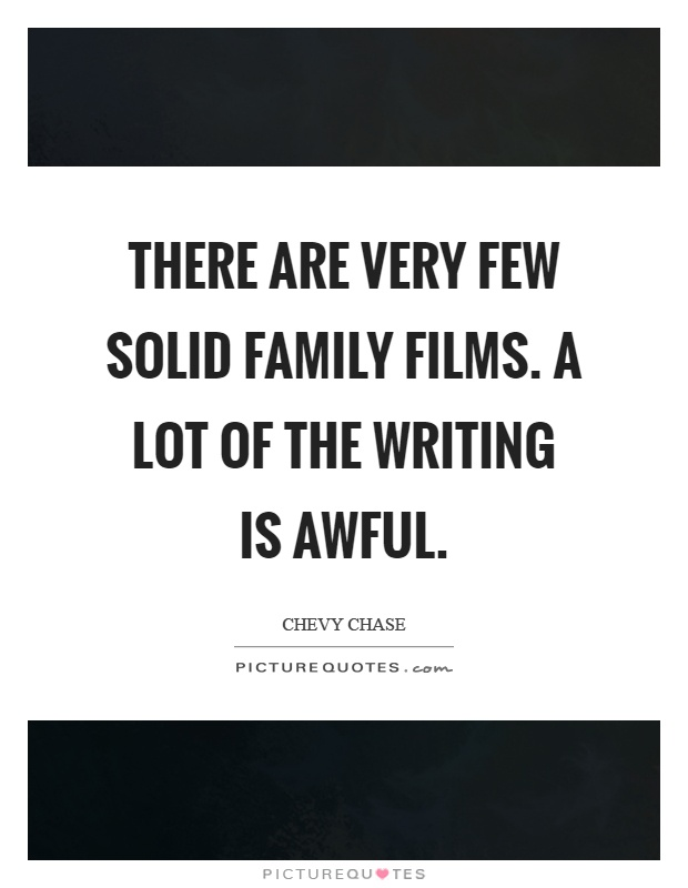 There are very few solid family films. A lot of the writing is awful Picture Quote #1