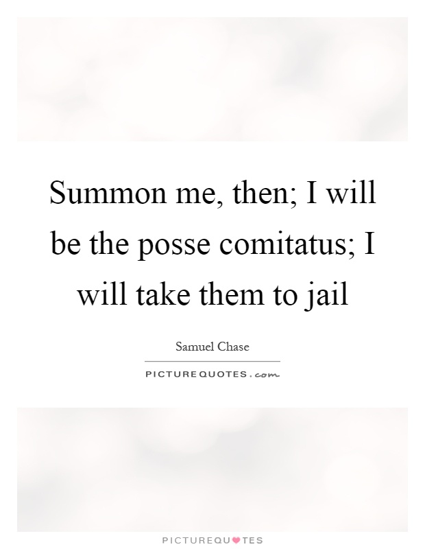 Summon me, then; I will be the posse comitatus; I will take them to jail Picture Quote #1