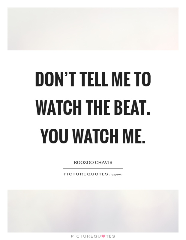 Don't tell me to watch the beat. You watch me Picture Quote #1