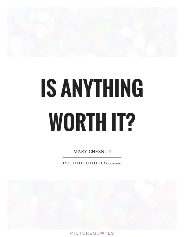 Is anything worth it? Picture Quote #1