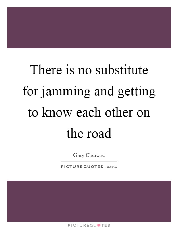 There is no substitute for jamming and getting to know each other on the road Picture Quote #1