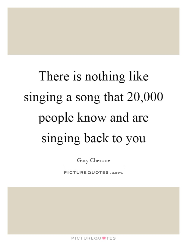 There is nothing like singing a song that 20,000 people know and are singing back to you Picture Quote #1