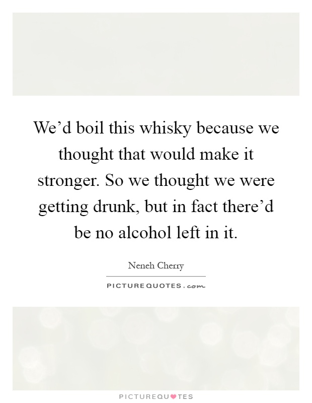 We'd boil this whisky because we thought that would make it stronger. So we thought we were getting drunk, but in fact there'd be no alcohol left in it Picture Quote #1