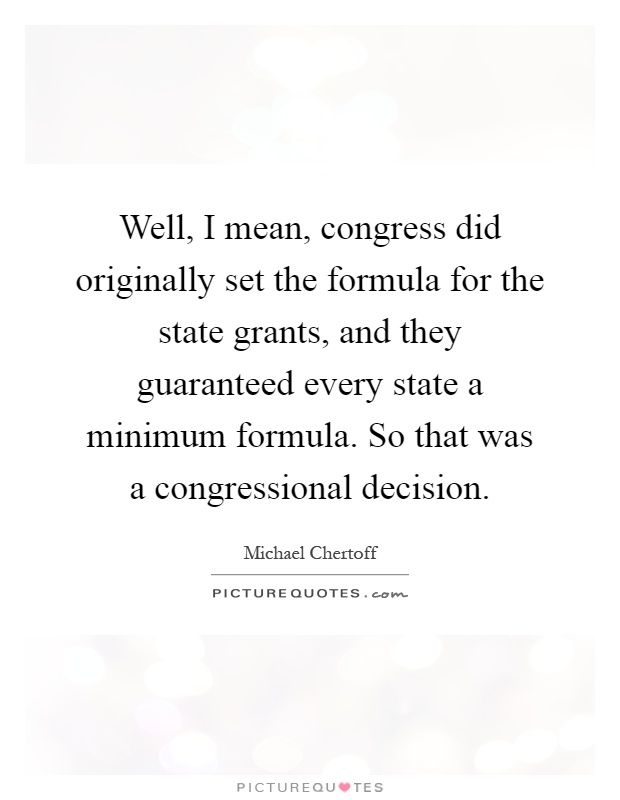 Well, I mean, congress did originally set the formula for the state grants, and they guaranteed every state a minimum formula. So that was a congressional decision Picture Quote #1