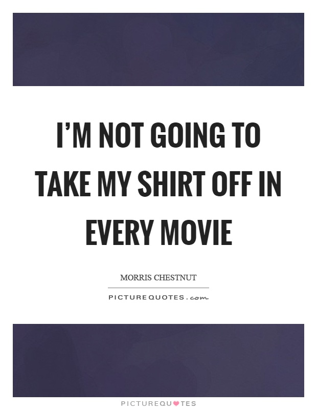 I'm not going to take my shirt off in every movie Picture Quote #1