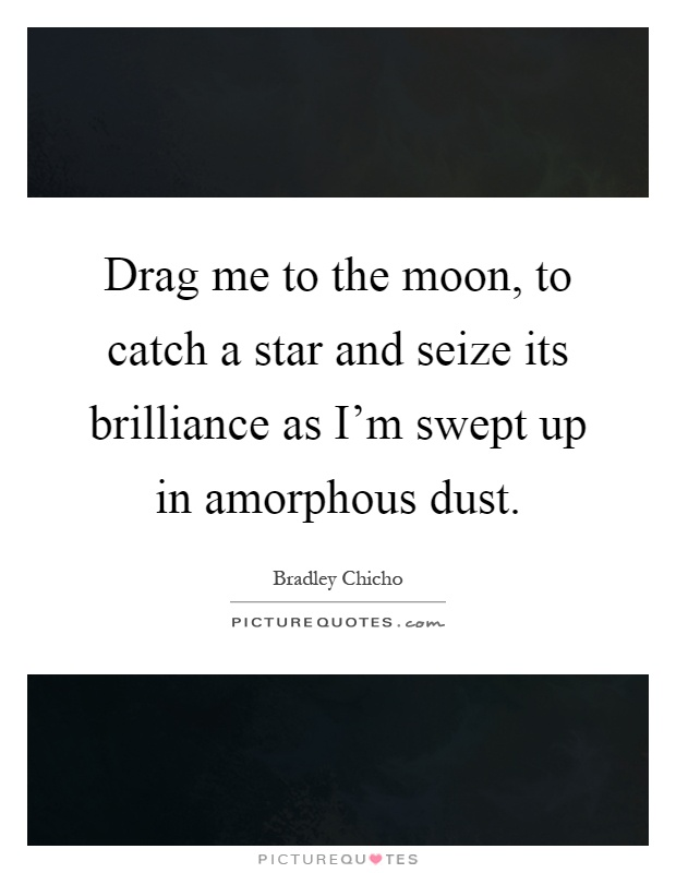Drag me to the moon, to catch a star and seize its brilliance as I'm swept up in amorphous dust Picture Quote #1