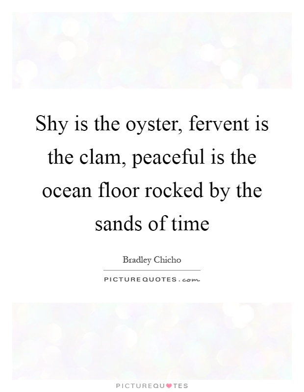 Shy is the oyster, fervent is the clam, peaceful is the ocean floor rocked by the sands of time Picture Quote #1