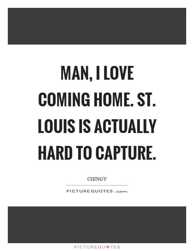 Man, I love coming home. St. Louis is actually hard to capture Picture Quote #1