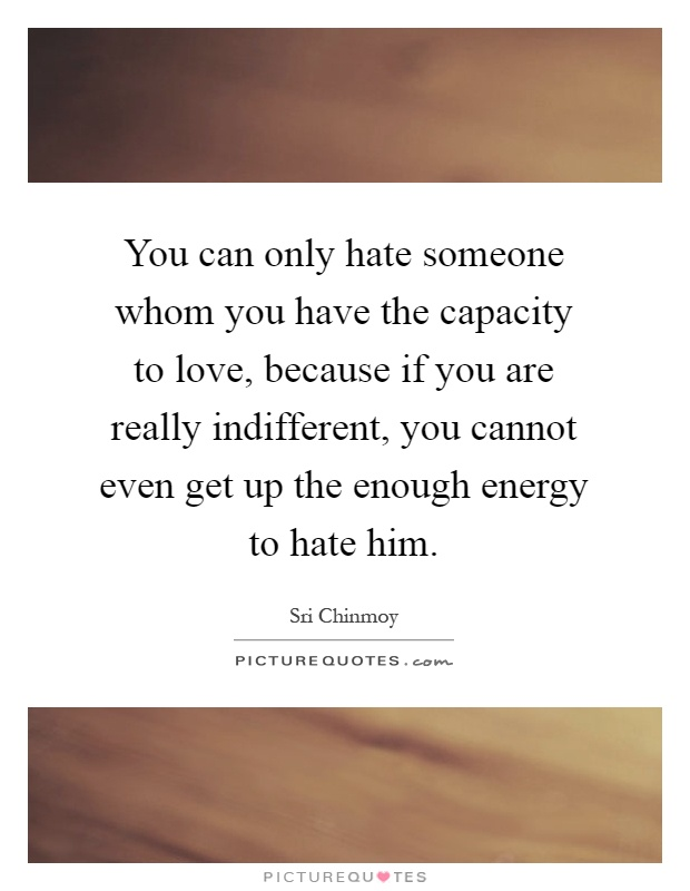 You can only hate someone whom you have the capacity to love, because if you are really indifferent, you cannot even get up the enough energy to hate him Picture Quote #1