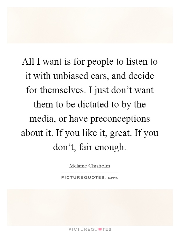 All I want is for people to listen to it with unbiased ears, and decide for themselves. I just don't want them to be dictated to by the media, or have preconceptions about it. If you like it, great. If you don't, fair enough Picture Quote #1