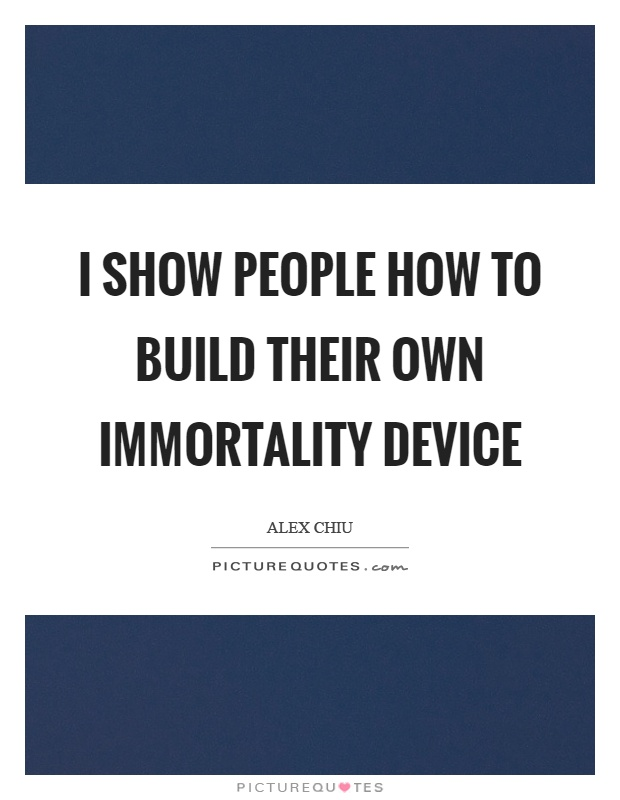 I show people how to build their own immortality device Picture Quote #1