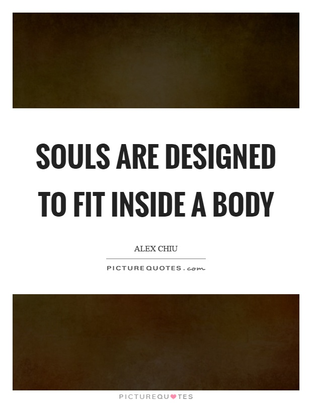 Souls are designed to fit inside a body Picture Quote #1