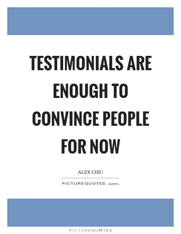 Testimonials are enough to convince people for now Picture Quote #1