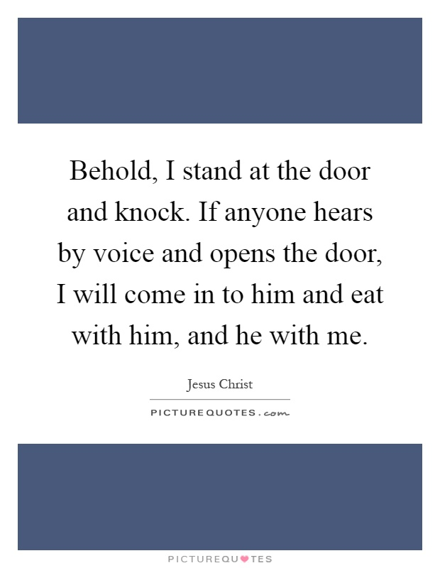 Behold, I stand at the door and knock. If anyone hears by voice and opens the door, I will come in to him and eat with him, and he with me Picture Quote #1