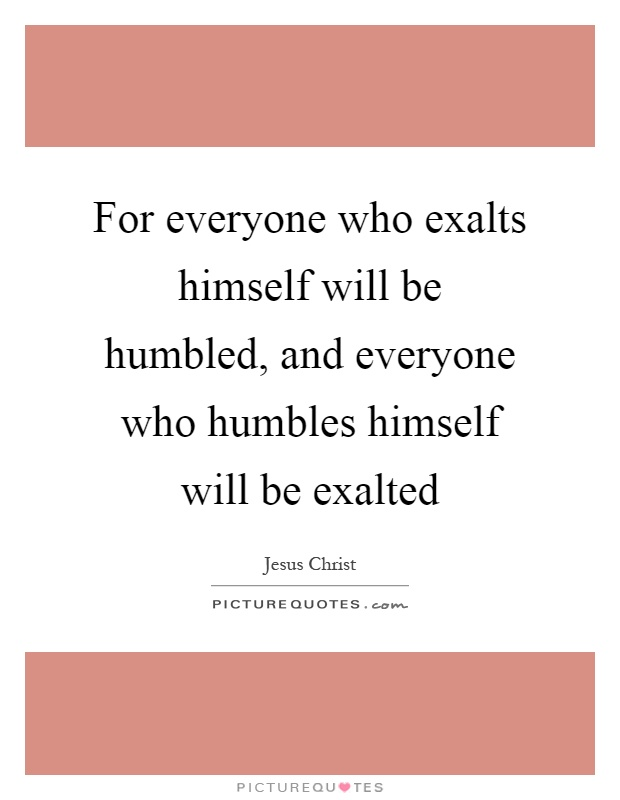 For everyone who exalts himself will be humbled, and everyone who humbles himself will be exalted Picture Quote #1