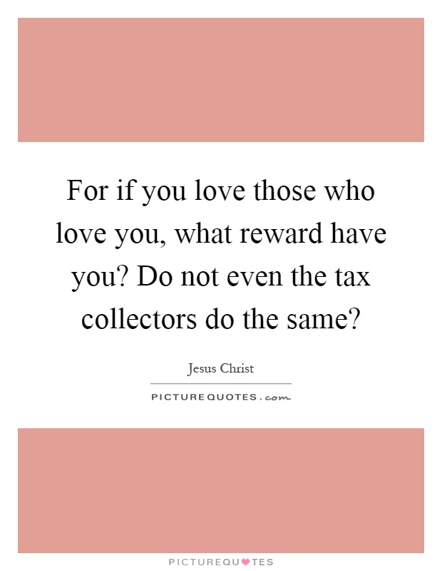 For if you love those who love you, what reward have you? Do not even the tax collectors do the same? Picture Quote #1