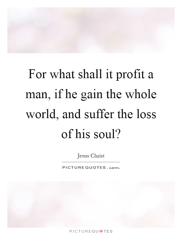 For what shall it profit a man, if he gain the whole world, and suffer the loss of his soul? Picture Quote #1
