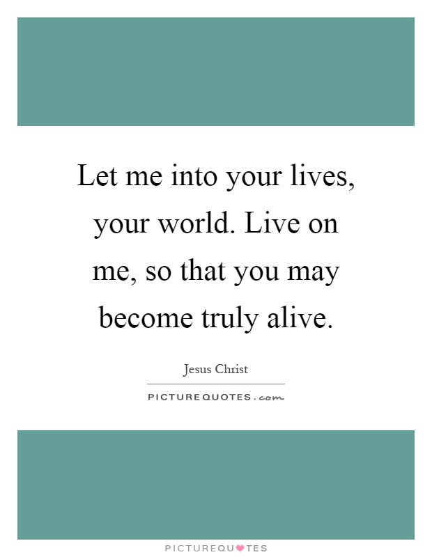 Let me into your lives, your world. Live on me, so that you may become truly alive Picture Quote #1