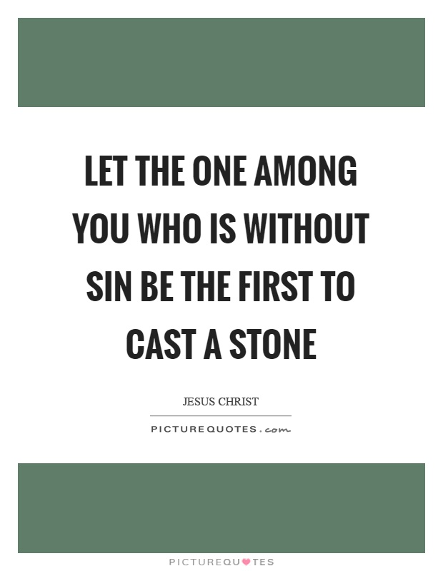 Let the one among you who is without sin be the first to cast a stone Picture Quote #1