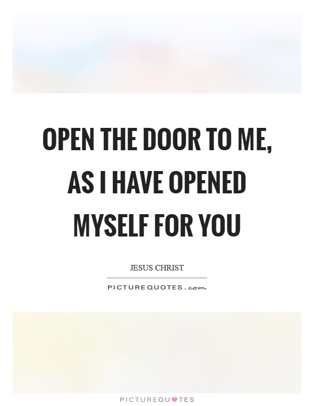 Open the door to me, as I have opened myself for you Picture Quote #1