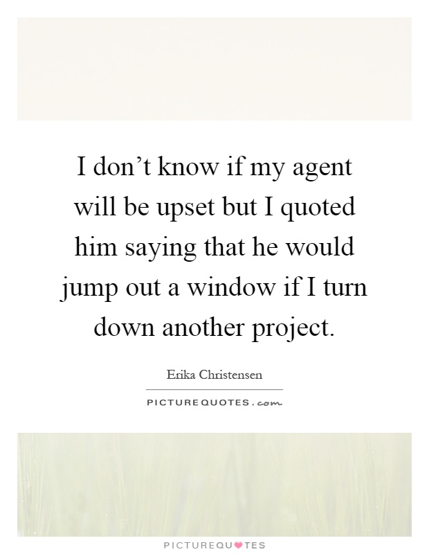 I don't know if my agent will be upset but I quoted him saying that he would jump out a window if I turn down another project Picture Quote #1