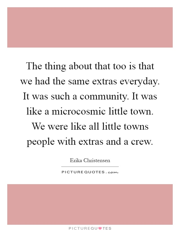 The thing about that too is that we had the same extras everyday. It was such a community. It was like a microcosmic little town. We were like all little towns people with extras and a crew Picture Quote #1