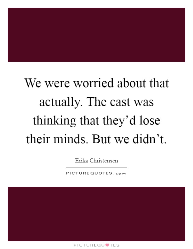 We were worried about that actually. The cast was thinking that they'd lose their minds. But we didn't Picture Quote #1